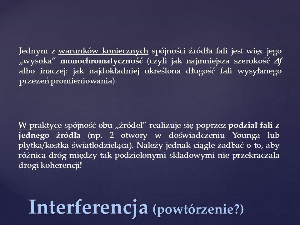 """Interferencja (powtórzenie?) Jednym z warunków koniecznych spójności źródła fali jest więc jego """"wysoka"""" monochromatyczność (czyli jak najmniejsza sze"""