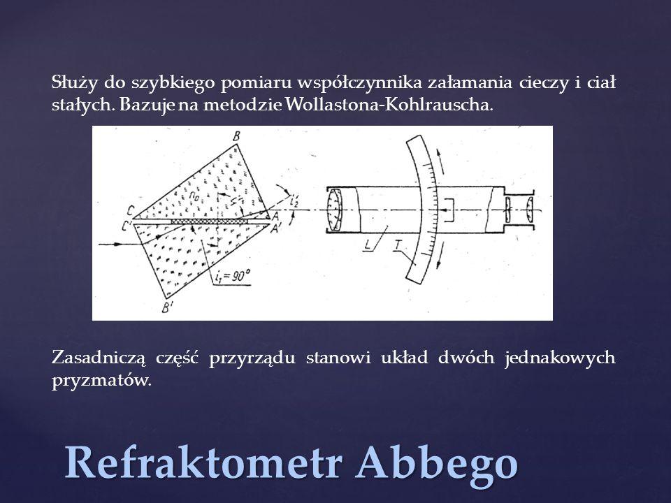 Refraktometr Abbego Służy do szybkiego pomiaru współczynnika załamania cieczy i ciał stałych. Bazuje na metodzie Wollastona-Kohlrauscha. Zasadniczą cz