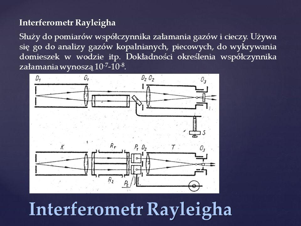 Interferometr Rayleigha Służy do pomiarów współczynnika załamania gazów i cieczy. Używa się go do analizy gazów kopalnianych, piecowych, do wykrywania