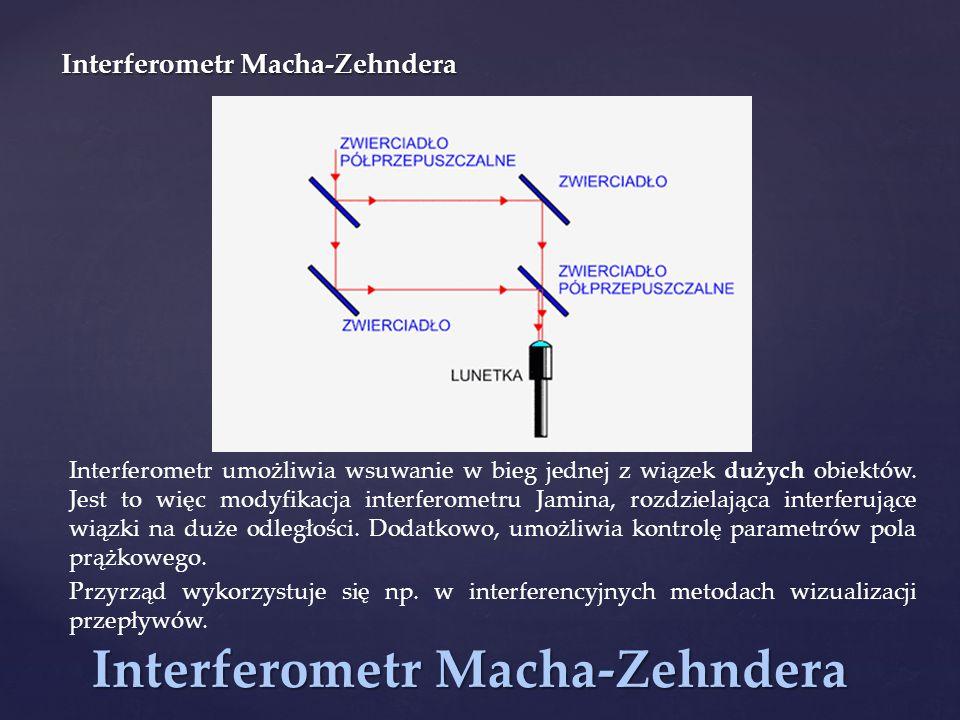 Interferometr Macha-Zehndera Interferometr umożliwia wsuwanie w bieg jednej z wiązek dużych obiektów. Jest to więc modyfikacja interferometru Jamina,