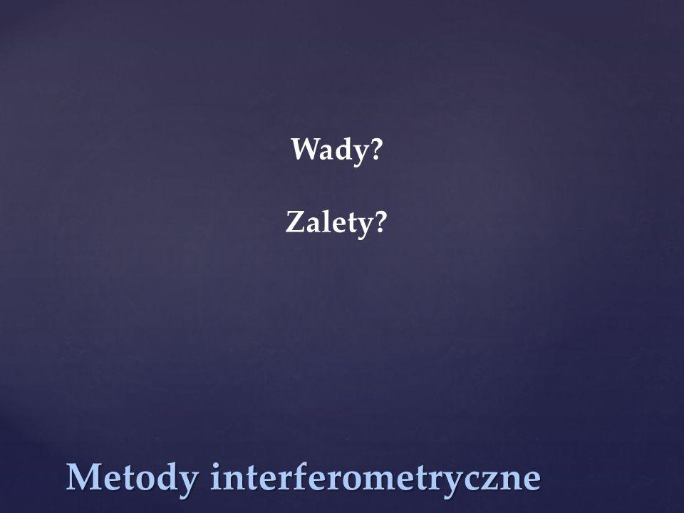 Metody interferometryczne Wady? Zalety?