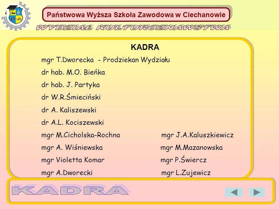 Państwowa Wyższa Szkoła Zawodowa w Ciechanowie KADRA mgr T.Dworecka - Prodziekan Wydziału dr hab. M.O. Bieńka dr hab. J. Partyka dr W.R.Śmieciński dr
