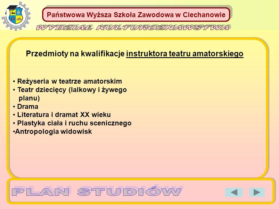 Państwowa Wyższa Szkoła Zawodowa w Ciechanowie Reżyseria w teatrze amatorskim Teatr dziecięcy (lalkowy i żywego planu) Drama Literatura i dramat XX wi