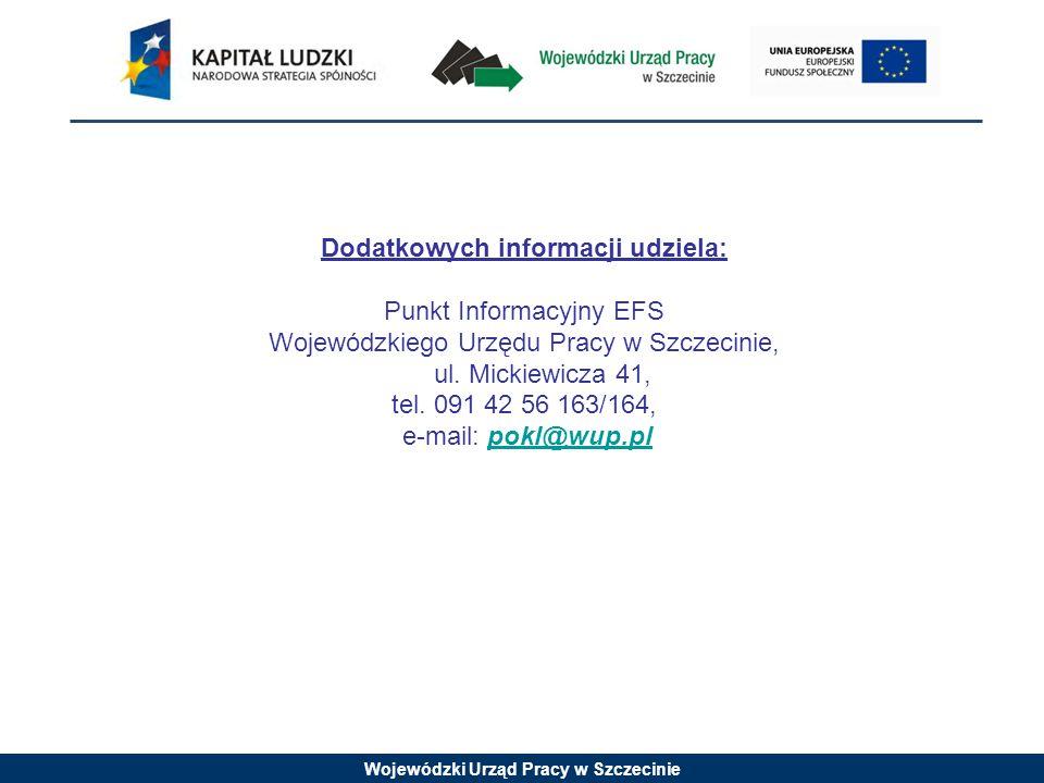 Wojewódzki Urząd Pracy w Szczecinie Dodatkowych informacji udziela: Punkt Informacyjny EFS Wojewódzkiego Urzędu Pracy w Szczecinie, ul.