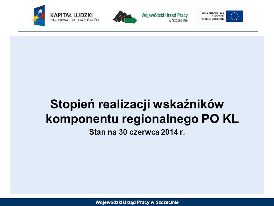 Wojewódzki Urząd Pracy w Szczecinie Stopień realizacji wskaźników komponentu regionalnego PO KL Stan na 30 czerwca 2014 r.
