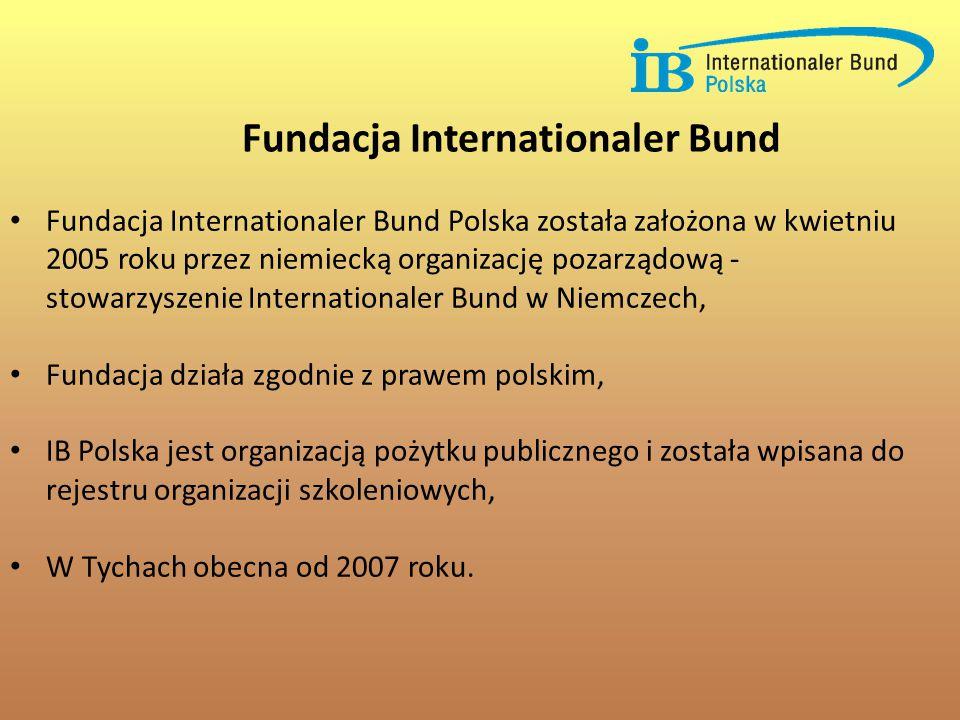Fundacja Internationaler Bund Polska została założona w kwietniu 2005 roku przez niemiecką organizację pozarządową - stowarzyszenie Internationaler Bund w Niemczech, Fundacja działa zgodnie z prawem polskim, IB Polska jest organizacją pożytku publicznego i została wpisana do rejestru organizacji szkoleniowych, W Tychach obecna od 2007 roku.