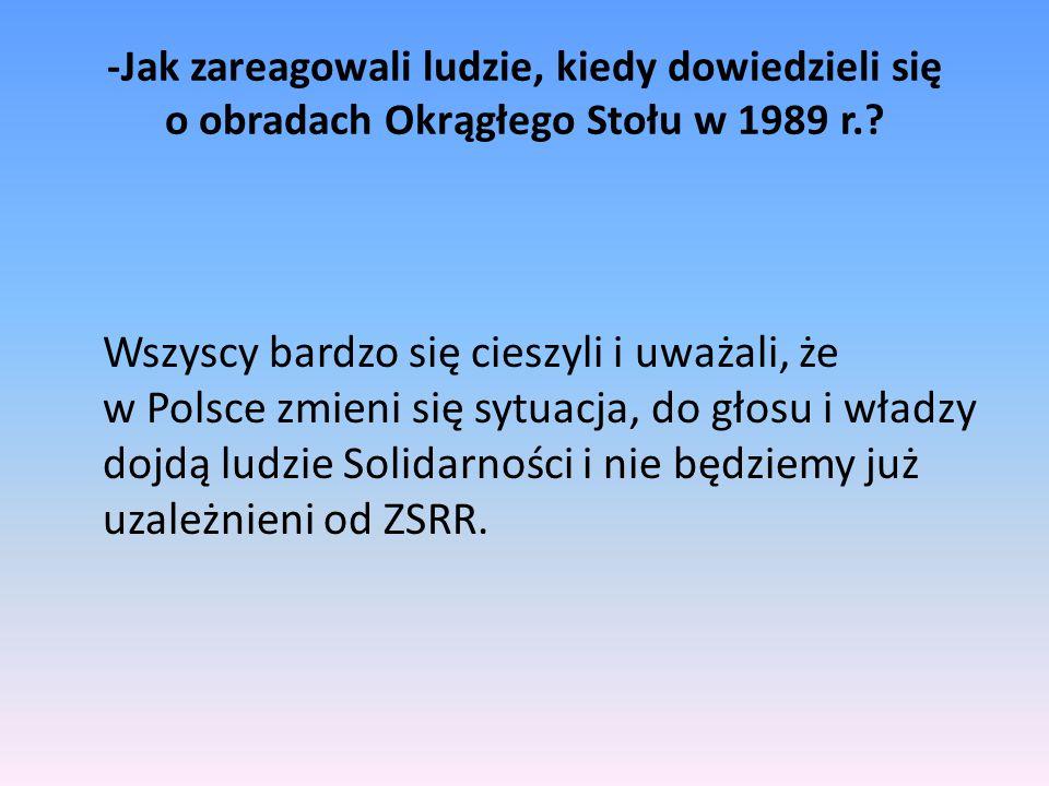 -Jak zareagowali ludzie, kiedy dowiedzieli się o obradach Okrągłego Stołu w 1989 r.? Wszyscy bardzo się cieszyli i uważali, że w Polsce zmieni się syt