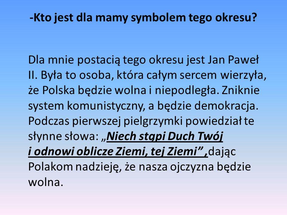 -Kto jest dla mamy symbolem tego okresu? Dla mnie postacią tego okresu jest Jan Paweł II. Była to osoba, która całym sercem wierzyła, że Polska będzie