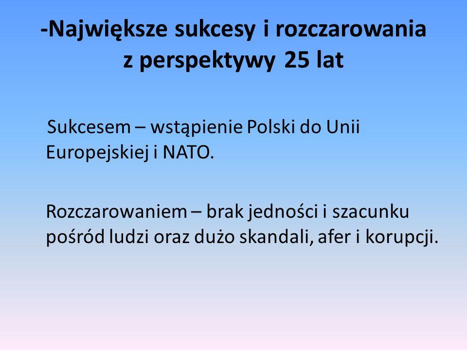 -Największe sukcesy i rozczarowania z perspektywy 25 lat Sukcesem – wstąpienie Polski do Unii Europejskiej i NATO. Rozczarowaniem – brak jedności i sz