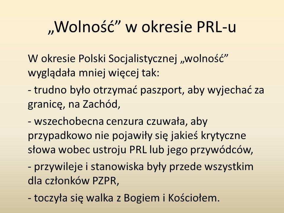 """""""Wolność w okresie PRL-u W okresie Polski Socjalistycznej """"wolność wyglądała mniej więcej tak: - trudno było otrzymać paszport, aby wyjechać za granicę, na Zachód, - wszechobecna cenzura czuwała, aby przypadkowo nie pojawiły się jakieś krytyczne słowa wobec ustroju PRL lub jego przywódców, - przywileje i stanowiska były przede wszystkim dla członków PZPR, - toczyła się walka z Bogiem i Kościołem."""