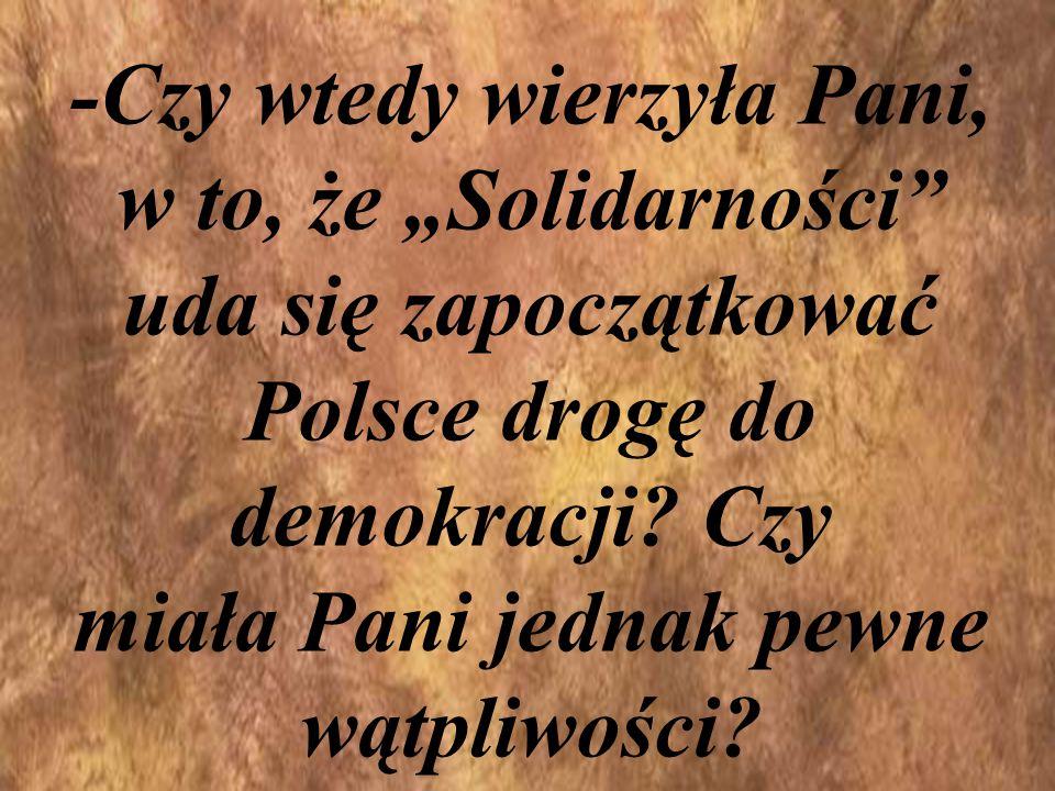 """-Czy wtedy wierzyła Pani, w to, że """"Solidarności uda się zapoczątkować Polsce drogę do demokracji."""