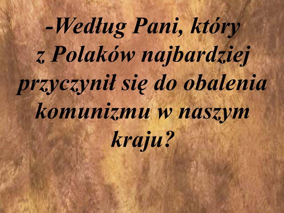 -Według Pani, który z Polaków najbardziej przyczynił się do obalenia komunizmu w naszym kraju