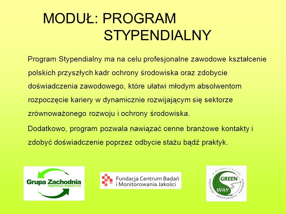 MODUŁ: PROGRAM STYPENDIALNY Program Stypendialny ma na celu profesjonalne zawodowe kształcenie polskich przyszłych kadr ochrony środowiska oraz zdobycie doświadczenia zawodowego, które ułatwi młodym absolwentom rozpoczęcie kariery w dynamicznie rozwijającym się sektorze zrównoważonego rozwoju i ochrony środowiska.
