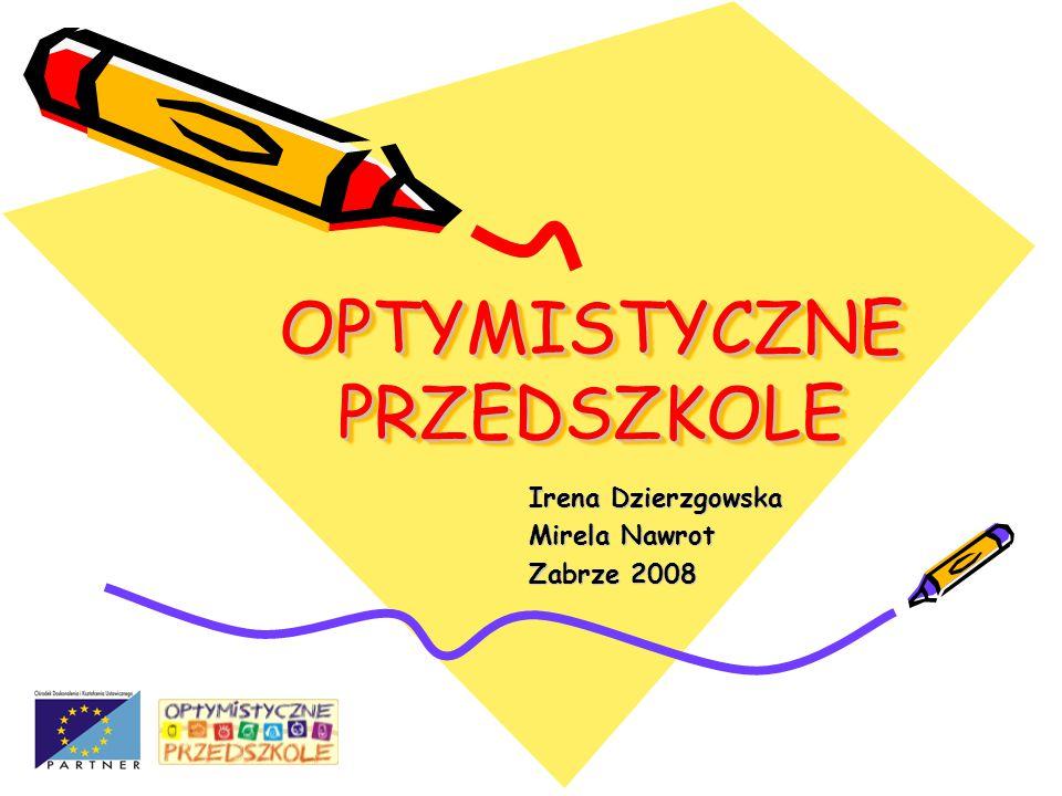 OPTYMISTYCZNE PRZEDSZKOLE Irena Dzierzgowska Mirela Nawrot Zabrze 2008