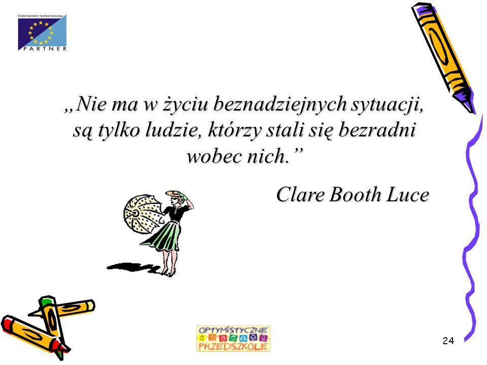 """24 """"Nie ma w życiu beznadziejnych sytuacji, są tylko ludzie, którzy stali się bezradni wobec nich."""" Clare Booth Luce"""