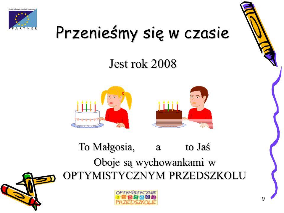 9 Przenieśmy się w czasie Jest rok 2008 To Małgosia, a to Jaś Oboje są wychowankami w OPTYMISTYCZNYM PRZEDSZKOLU