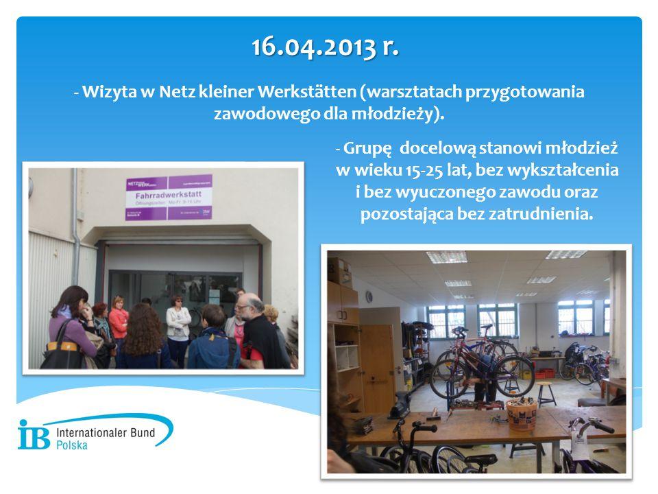 - Wizyta w Netz kleiner Werkstätten (warsztatach przygotowania zawodowego dla młodzieży). 16.04.2013 r. - - Grupę docelową stanowi młodzież w wieku 15