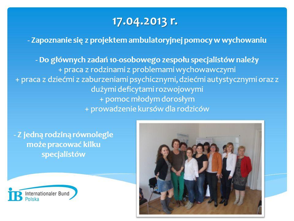 - Zapoznanie się z projektem ambulatoryjnej pomocy w wychowaniu - Do głównych zadań 10-osobowego zespołu specjalistów należy + praca z rodzinami z problemami wychowawczymi + praca z dziećmi z zaburzeniami psychicznymi, dziećmi autystycznymi oraz z dużymi deficytami rozwojowymi + pomoc młodym dorosłym + prowadzenie kursów dla rodziców 17.04.2013 r.