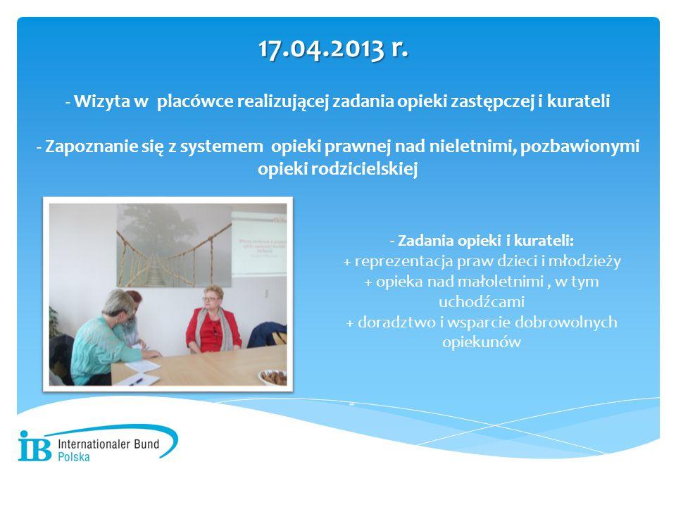 - Wizyta w placówce realizującej zadania opieki zastępczej i kurateli - Zapoznanie się z systemem opieki prawnej nad nieletnimi, pozbawionymi opieki rodzicielskiej 17.04.2013 r.