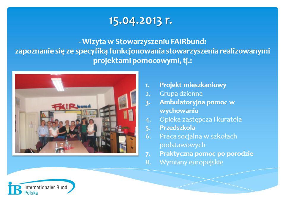 - Wizyta w Stowarzyszeniu FAIRbund: zapoznanie się ze specyfiką funkcjonowania stowarzyszenia realizowanymi projektami pomocowymi, tj.: 15.04.2013 r.