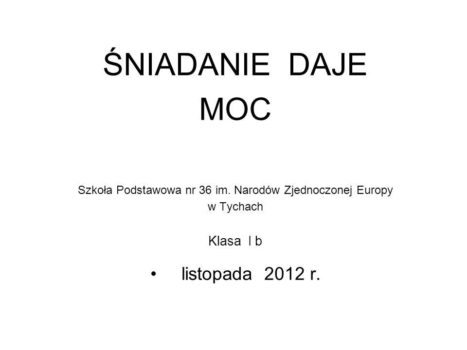 ŚNIADANIE DAJE MOC Szkoła Podstawowa nr 36 im. Narodów Zjednoczonej Europy w Tychach Klasa I b listopada 2012 r.
