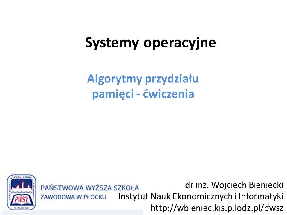 Systemy operacyjne Algorytmy przydziału pamięci - ćwiczenia 1 dr inż. Wojciech Bieniecki Instytut Nauk Ekonomicznych i Informatyki http://wbieniec.kis