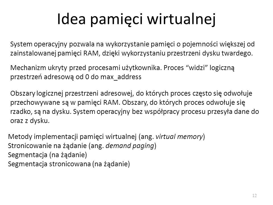Idea pamięci wirtualnej 12 System operacyjny pozwala na wykorzystanie pamięci o pojemności większej od zainstalowanej pamięci RAM, dzięki wykorzystani