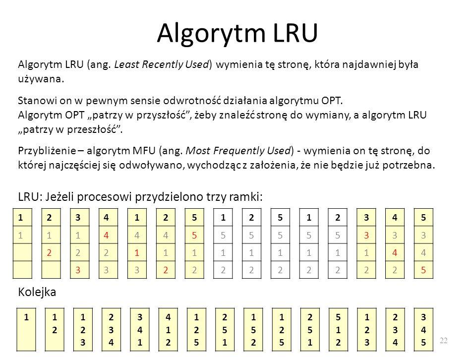 22 Algorytm LRU Algorytm LRU (ang. Least Recently Used) wymienia tę stronę, która najdawniej była używana. Stanowi on w pewnym sensie odwrotność dział