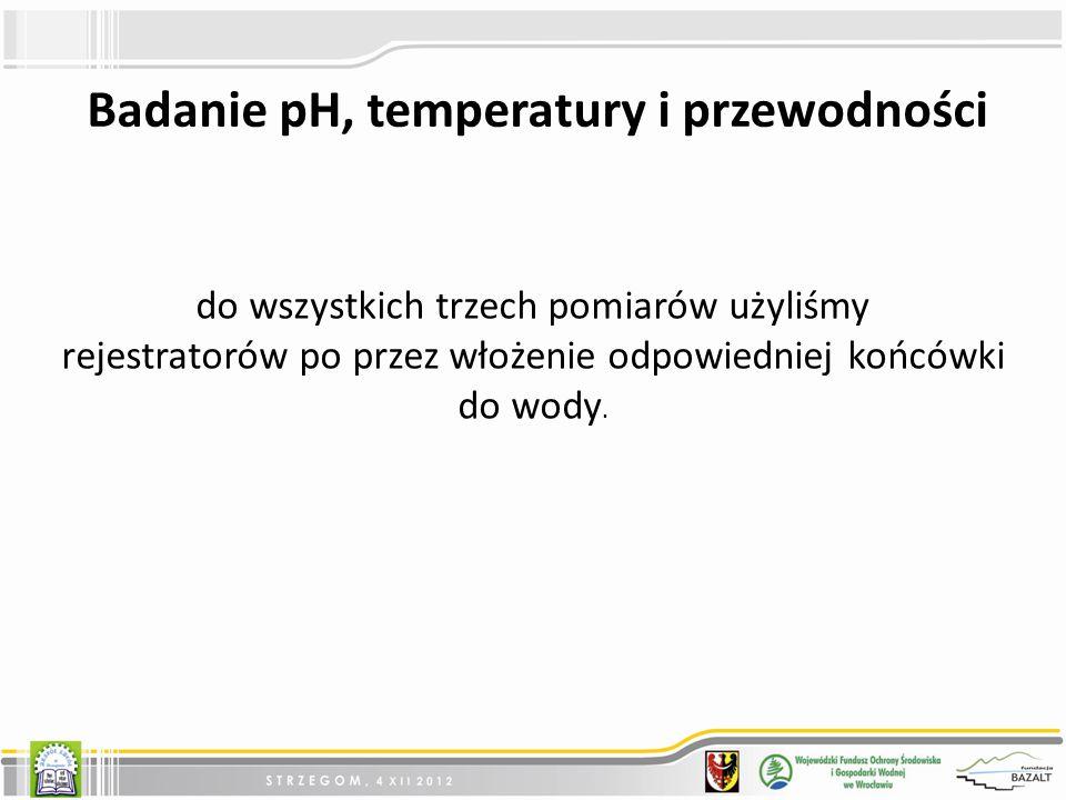 Badanie pH, temperatury i przewodności do wszystkich trzech pomiarów użyliśmy rejestratorów po przez włożenie odpowiedniej końcówki do wody.