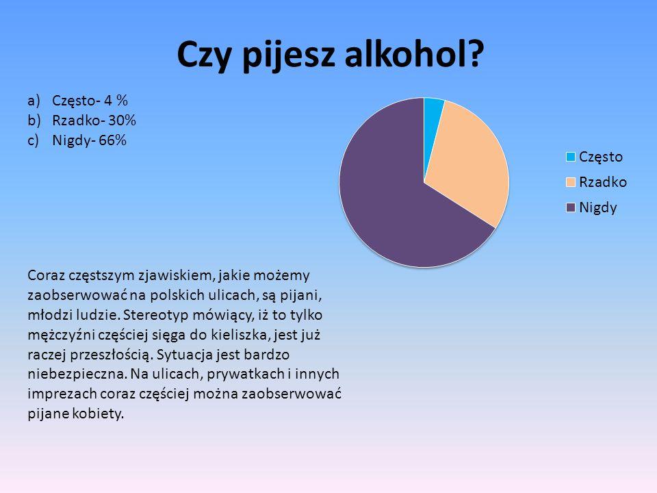 Czy pijesz alkohol? a)Często- 4 % b)Rzadko- 30% c)Nigdy- 66% Coraz częstszym zjawiskiem, jakie możemy zaobserwować na polskich ulicach, są pijani, mło