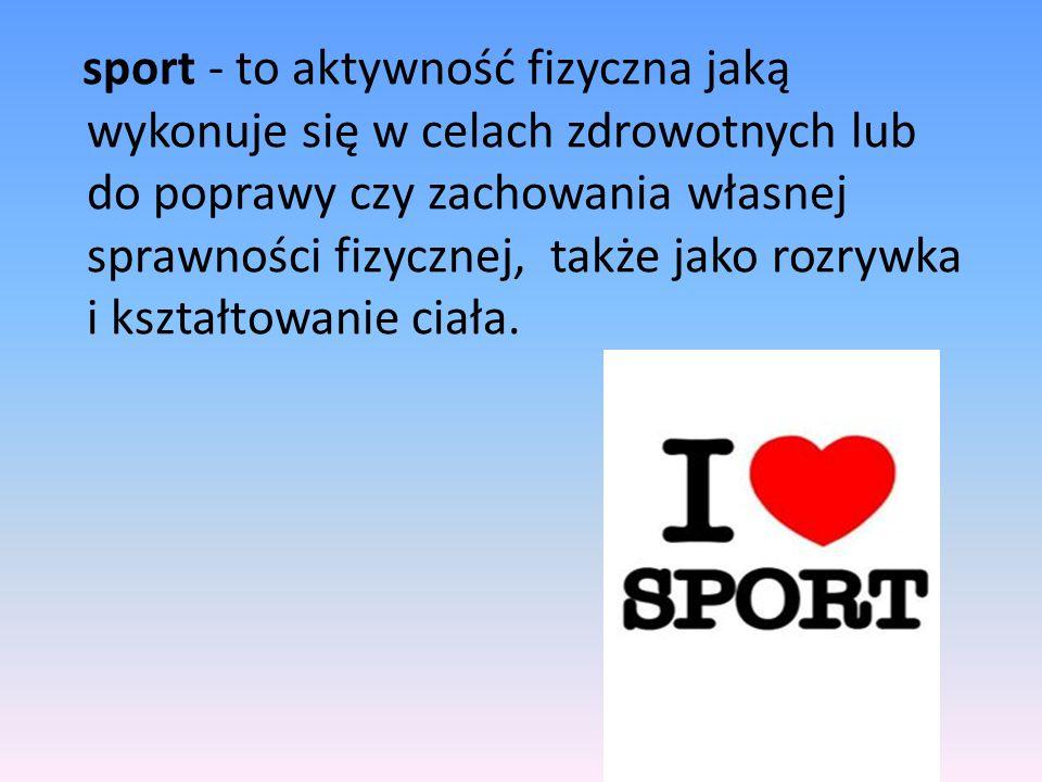 sport - to aktywność fizyczna jaką wykonuje się w celach zdrowotnych lub do poprawy czy zachowania własnej sprawności fizycznej, także jako rozrywka i
