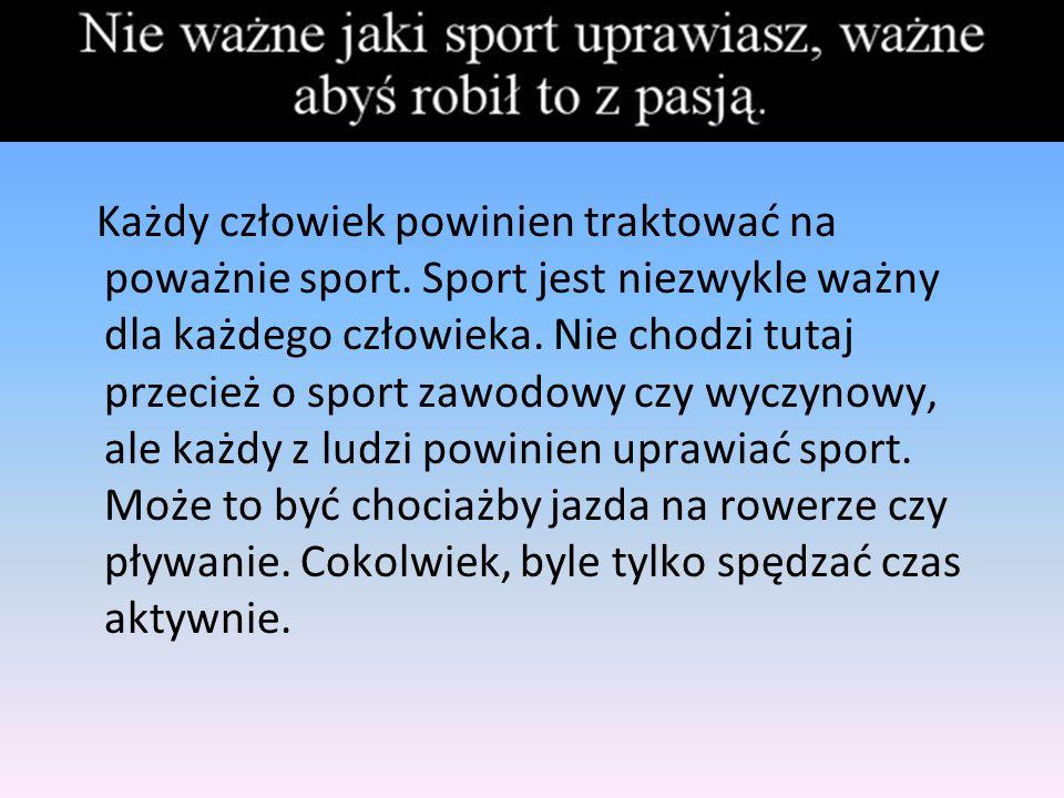 Każdy człowiek powinien traktować na poważnie sport. Sport jest niezwykle ważny dla każdego człowieka. Nie chodzi tutaj przecież o sport zawodowy czy