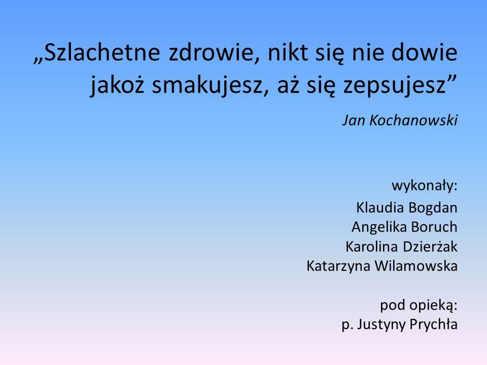 """""""Szlachetne zdrowie, nikt się nie dowie jakoż smakujesz, aż się zepsujesz"""" Jan Kochanowski wykonały: Klaudia Bogdan Angelika Boruch Karolina Dzierżak"""