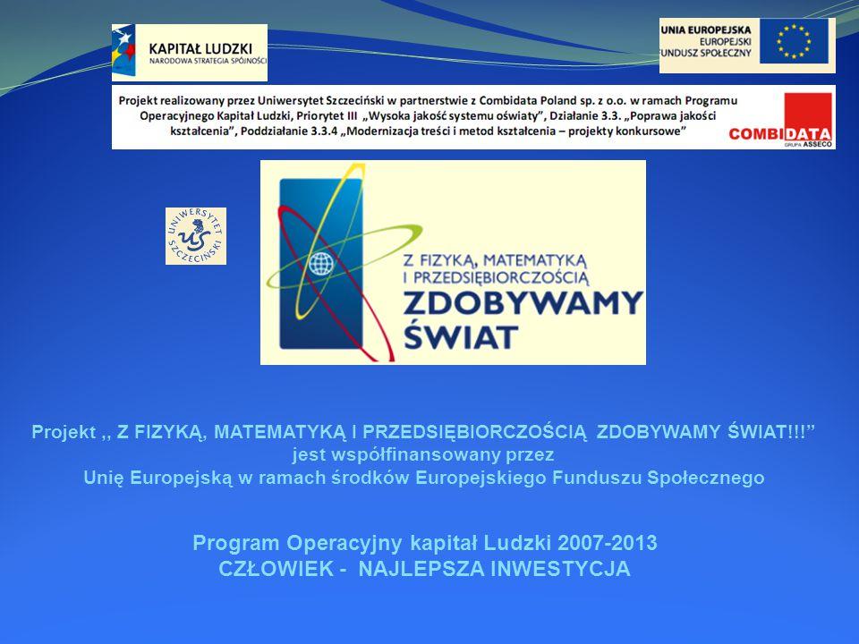Program Operacyjny kapitał Ludzki 2007-2013 CZŁOWIEK - NAJLEPSZA INWESTYCJA Projekt,, Z FIZYKĄ, MATEMATYKĄ I PRZEDSIĘBIORCZOŚCIĄ ZDOBYWAMY ŚWIAT!!! jest współfinansowany przez Unię Europejską w ramach środków Europejskiego Funduszu Społecznego