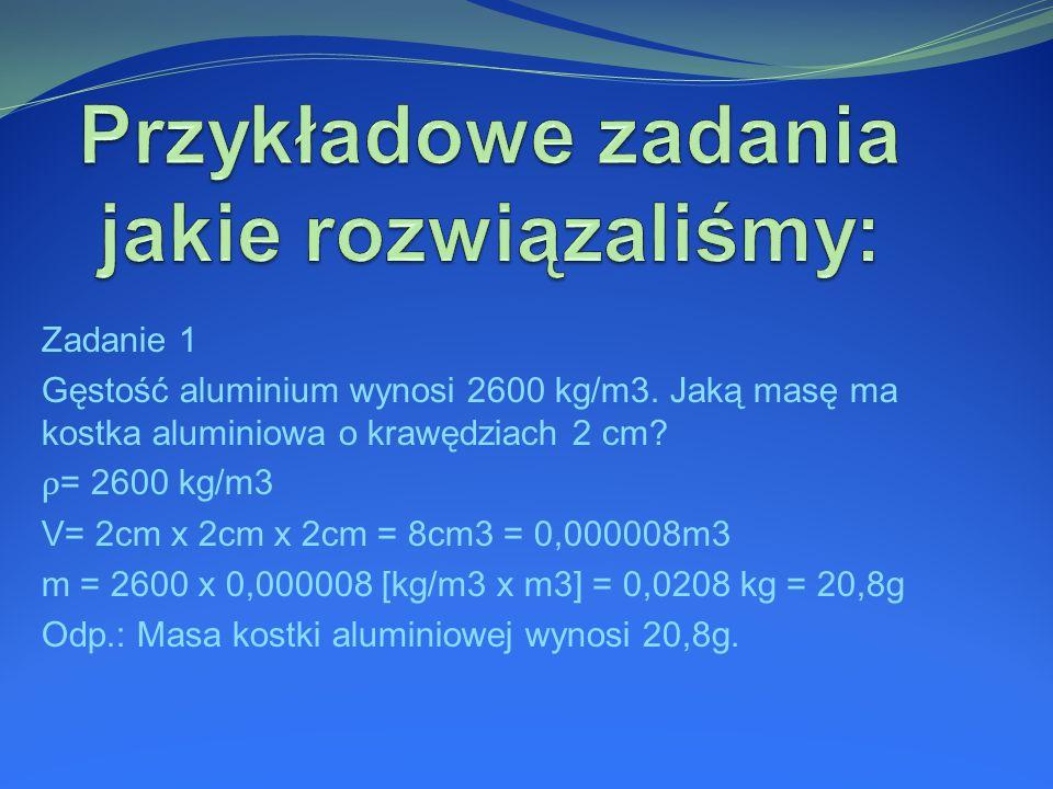 Zadanie 1 Gęstość aluminium wynosi 2600 kg/m3. Jaką masę ma kostka aluminiowa o krawędziach 2 cm.
