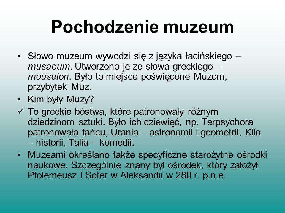 Pochodzenie muzeum Słowo muzeum wywodzi się z języka łacińskiego – musaeum. Utworzono je ze słowa greckiego – mouseion. Było to miejsce poświęcone Muz