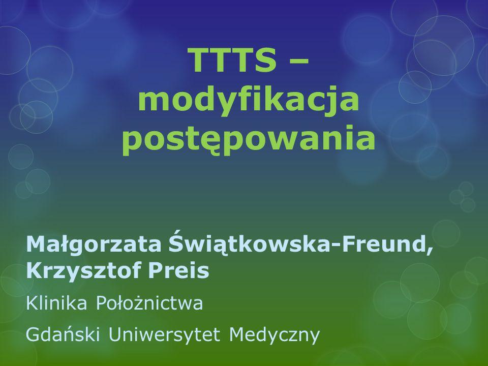 TTTS – modyfikacja postępowania Małgorzata Świątkowska-Freund, Krzysztof Preis Klinika Położnictwa Gdański Uniwersytet Medyczny