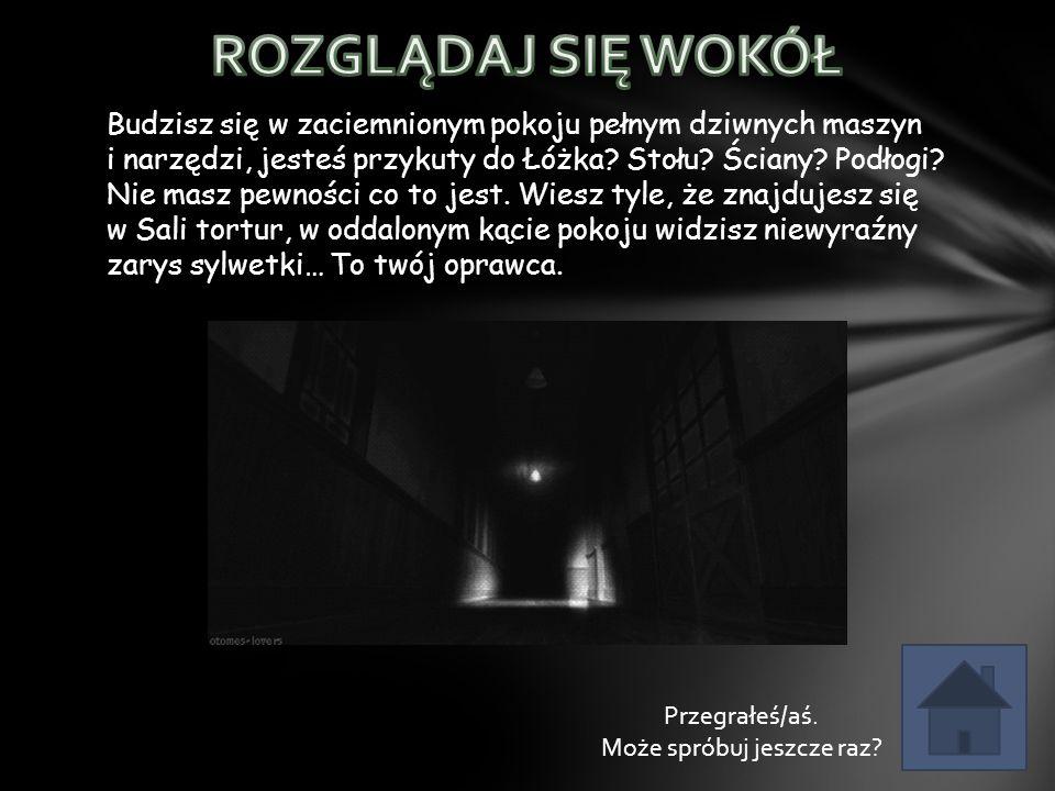 Budzisz się w zaciemnionym pokoju pełnym dziwnych maszyn i narzędzi, jesteś przykuty do Łóżka.