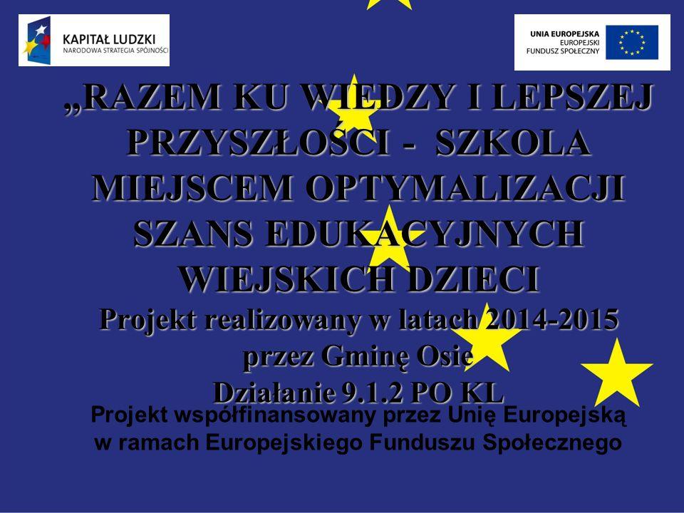 """""""RAZEM KU WIEDZY I LEPSZEJ PRZYSZŁOŚCI - SZKOLA MIEJSCEM OPTYMALIZACJI SZANS EDUKACYJNYCH WIEJSKICH DZIECI Projekt realizowany w latach 2014-2015 przez Gminę Osie Działanie 9.1.2 PO KL Projekt współfinansowany przez Unię Europejską w ramach Europejskiego Funduszu Społecznego"""