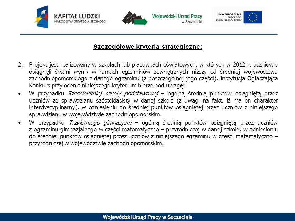 Wojewódzki Urząd Pracy w Szczecinie Szczegółowe kryteria strategiczne: 2. Projekt jest realizowany w szkołach lub placówkach oświatowych, w których w