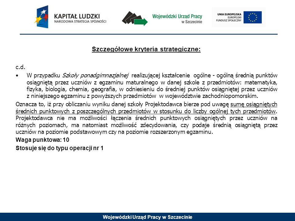 Wojewódzki Urząd Pracy w Szczecinie Szczegółowe kryteria strategiczne: c.d. W przypadku Szkoły ponadgimnazjalnej realizującej kształcenie ogólne - ogó