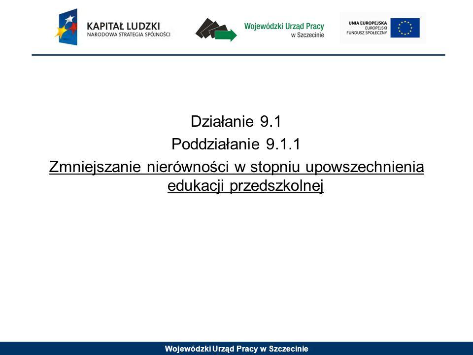 Wojewódzki Urząd Pracy w Szczecinie Działanie 9.1 Poddziałanie 9.1.1 Zmniejszanie nierówności w stopniu upowszechnienia edukacji przedszkolnej