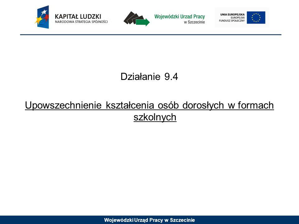Wojewódzki Urząd Pracy w Szczecinie Działanie 9.4 Upowszechnienie kształcenia osób dorosłych w formach szkolnych