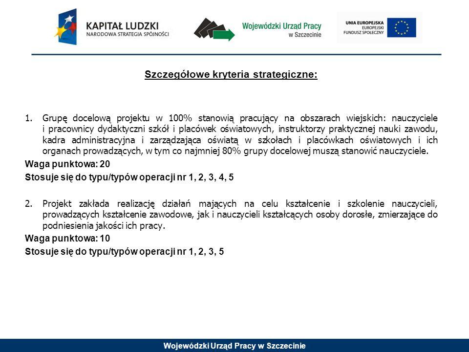 Wojewódzki Urząd Pracy w Szczecinie Szczegółowe kryteria strategiczne: 1.Grupę docelową projektu w 100% stanowią pracujący na obszarach wiejskich: nau