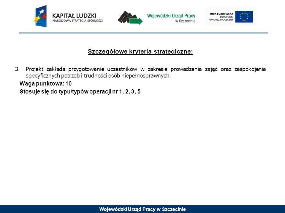 Wojewódzki Urząd Pracy w Szczecinie Szczegółowe kryteria strategiczne: 3.Projekt zakłada przygotowanie uczestników w zakresie prowadzenia zajęć oraz z