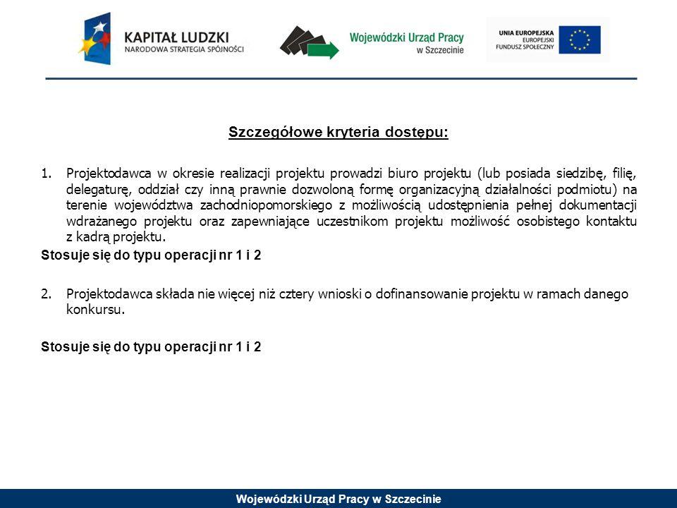 Wojewódzki Urząd Pracy w Szczecinie Szczegółowe kryteria dostępu: 1.Projektodawca w okresie realizacji projektu prowadzi biuro projektu (lub posiada s