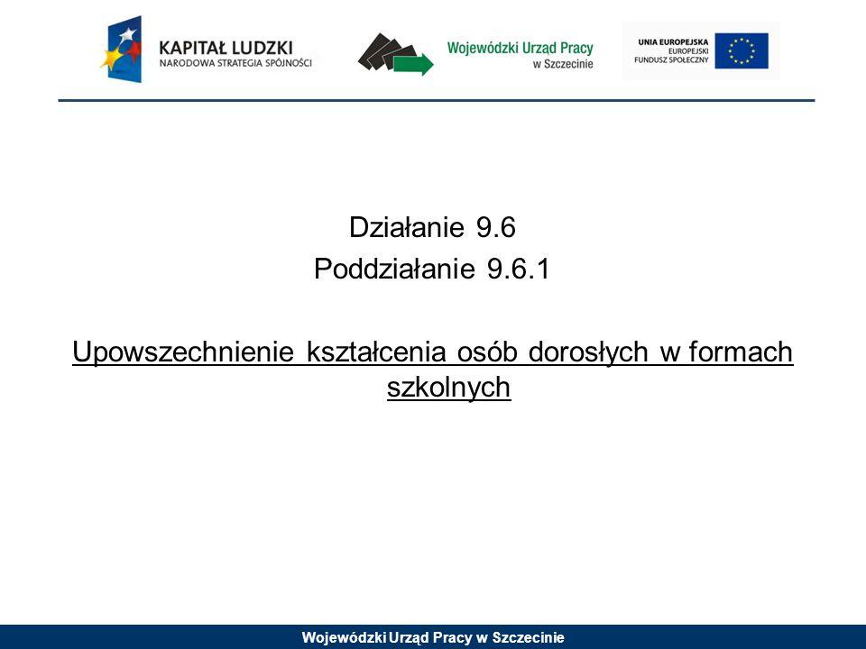 Wojewódzki Urząd Pracy w Szczecinie Działanie 9.6 Poddziałanie 9.6.1 Upowszechnienie kształcenia osób dorosłych w formach szkolnych