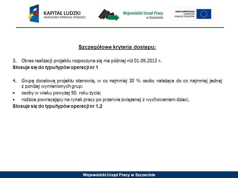 Wojewódzki Urząd Pracy w Szczecinie Szczegółowe kryteria dostępu: 3.Okres realizacji projektu rozpoczyna się nie później niż 01.09.2013 r. Stosuje się