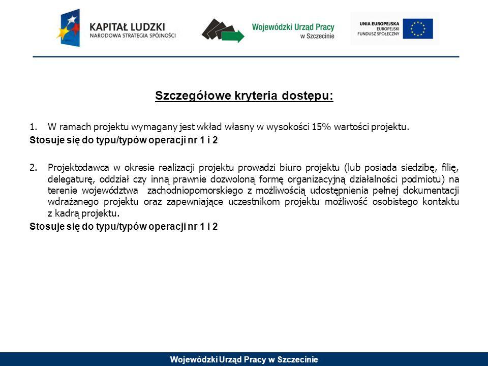 Wojewódzki Urząd Pracy w Szczecinie Szczegółowe kryteria dostępu: 1.W ramach projektu wymagany jest wkład własny w wysokości 15% wartości projektu. St