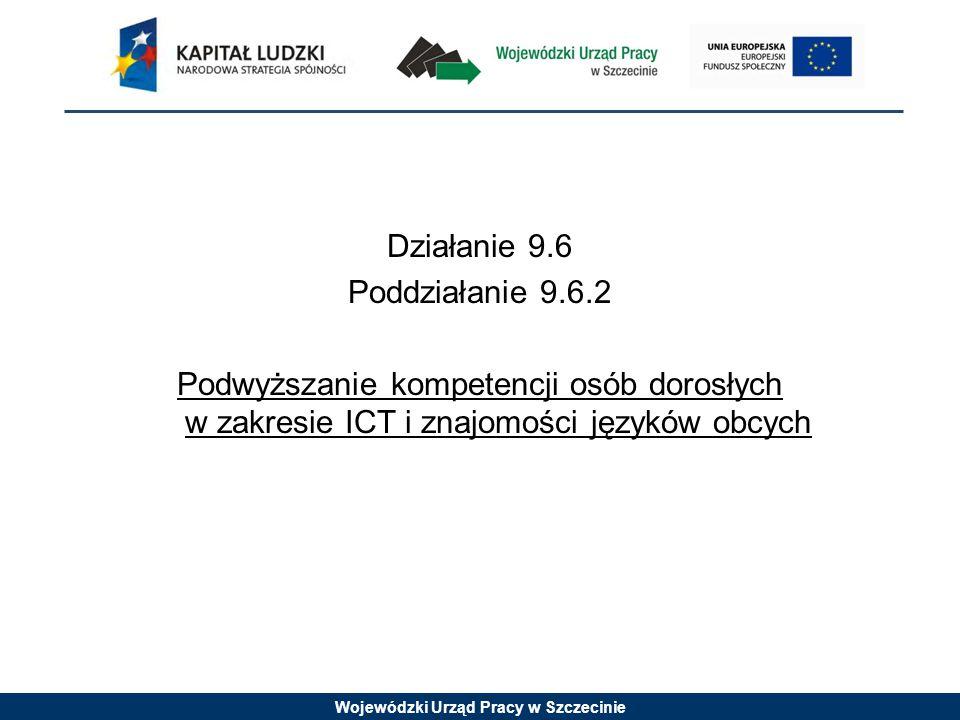 Wojewódzki Urząd Pracy w Szczecinie Działanie 9.6 Poddziałanie 9.6.2 Podwyższanie kompetencji osób dorosłych w zakresie ICT i znajomości języków obcyc